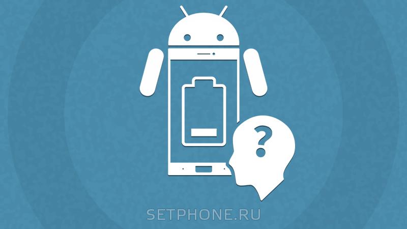 Почему быстро разряжается телефон на Андроид?